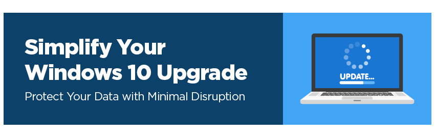 Simplify your Windows 10 upgrade. Protect your data with minimal disruption